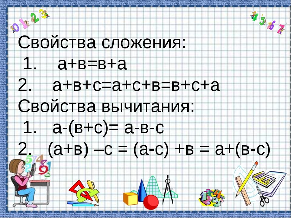 Свойства сложения: 1. а+в=в+а 2. а+в+с=а+с+в=в+с+а Свойства вычитания: 1. а-(...