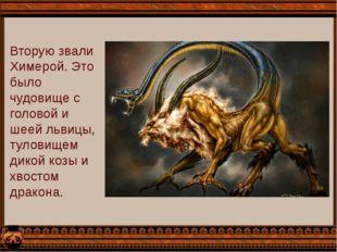 Вторую звали Химерой. Это было чудовище с головой и шеей львицы, туловищем ди