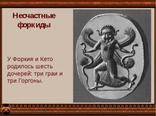 Несчастные форкиды У Форкия и Кето родилось шесть дочерей: три граи и три Гор