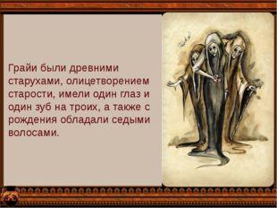 Грайи были древними старухами, олицетворением старости, имели один глаз и оди