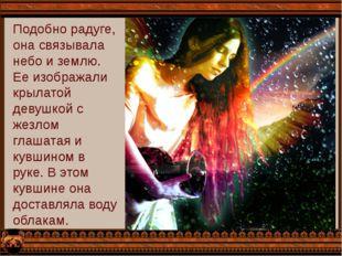 Подобно радуге, она связывала небо и землю. Ее изображали крылатой девушкой с