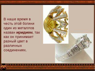 В наше время в честь этой богини один из металлов назван иридием, так как он