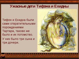 Ужасные дети Тифона и Ехидны Тифон и Ехидна были сами отвратительными порожде
