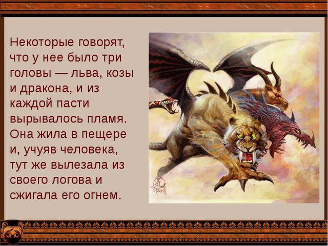 Некоторые говорят, что у нее было три головы — льва, козы и дракона, и из каж...