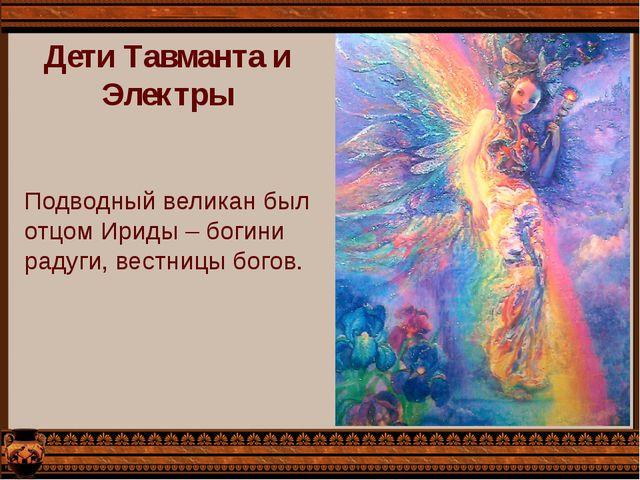 Подводный великан был отцом Ириды – богини радуги, вестницы богов. Дети Тавма...