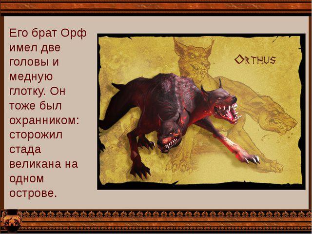 Его брат Орф имел две головы и медную глотку. Он тоже был охранником: сторожи...