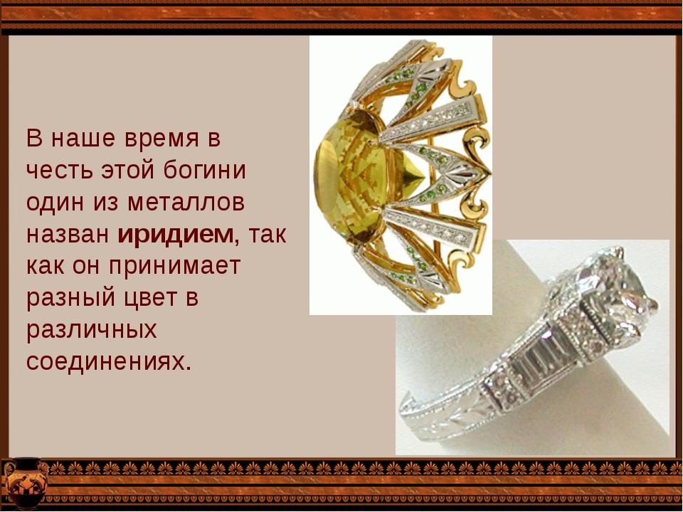 В наше время в честь этой богини один из металлов назван иридием, так как он...