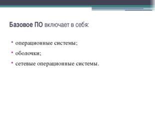 Базовое ПОвключает в себя: операционные системы; оболочки; сетевые операцион