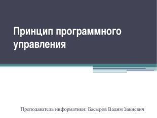 Преподаватель информатики: Басыров Вадим Закиевич Принцип программного управл