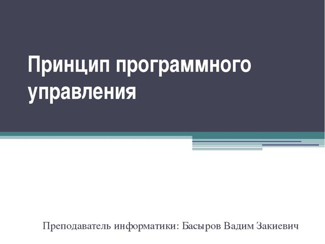 Преподаватель информатики: Басыров Вадим Закиевич Принцип программного управл...