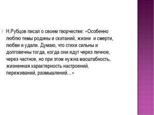 Н.Рубцов писал о своем творчестве: «Особенно люблю темы родины и скитаний, жи