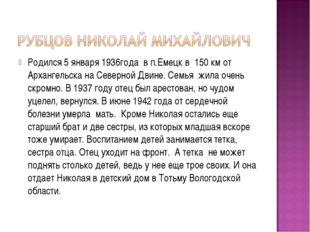 Родился 5 января 1936года в п.Емецк в 150 км от Архангельска на Северной Двин