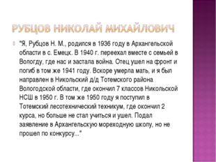 """""""Я, Рубцов Н. М., родился в 1936 году в Архангельской области в с. Емецк. В 1"""
