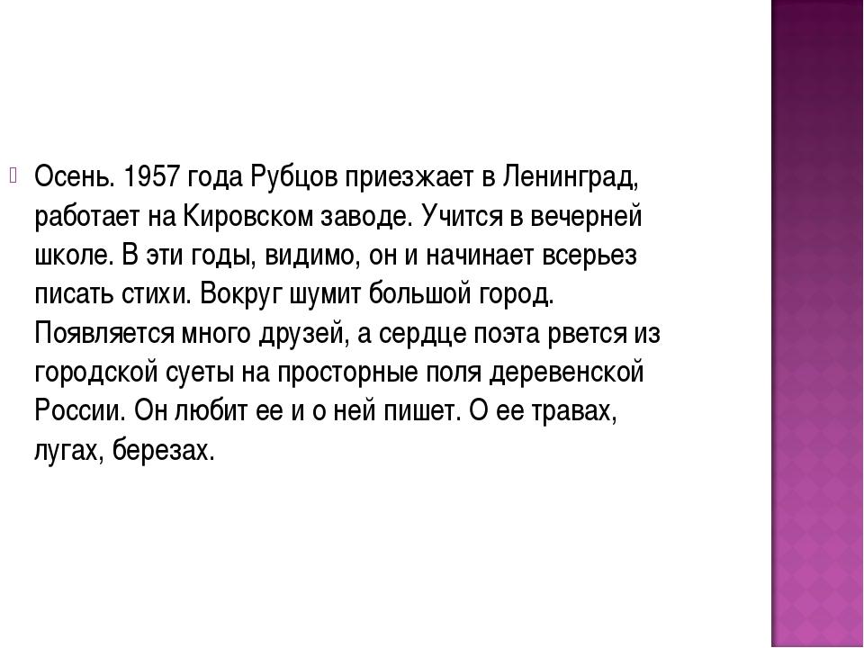 Осень. 1957 года Рубцов приезжает в Ленинград, работает на Кировском заводе....