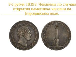 1½ рубля1839 г. Чеканены по случаю открытия памятника-часовни на Бородинском