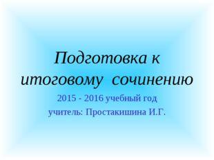 Подготовка к итоговому сочинению 2015 - 2016 учебный год учитель: Простакишин