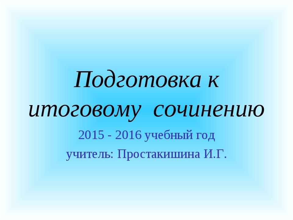 Подготовка к итоговому сочинению 2015 - 2016 учебный год учитель: Простакишин...