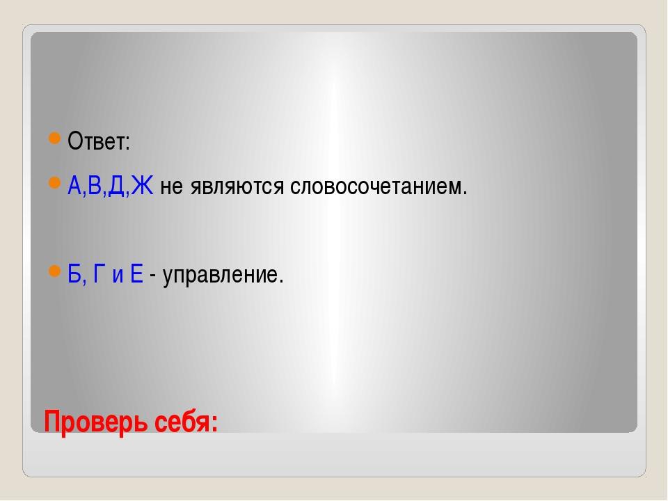 Проверь себя: Ответ: А,В,Д,Ж не являются словосочетанием. Б, Г и Е - управлен...