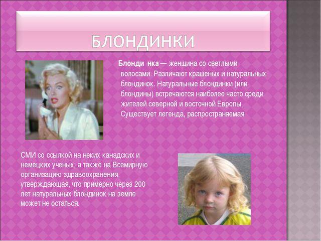 Блонди́нка — женщина со светлыми волосами. Различают крашеных и натуральных...