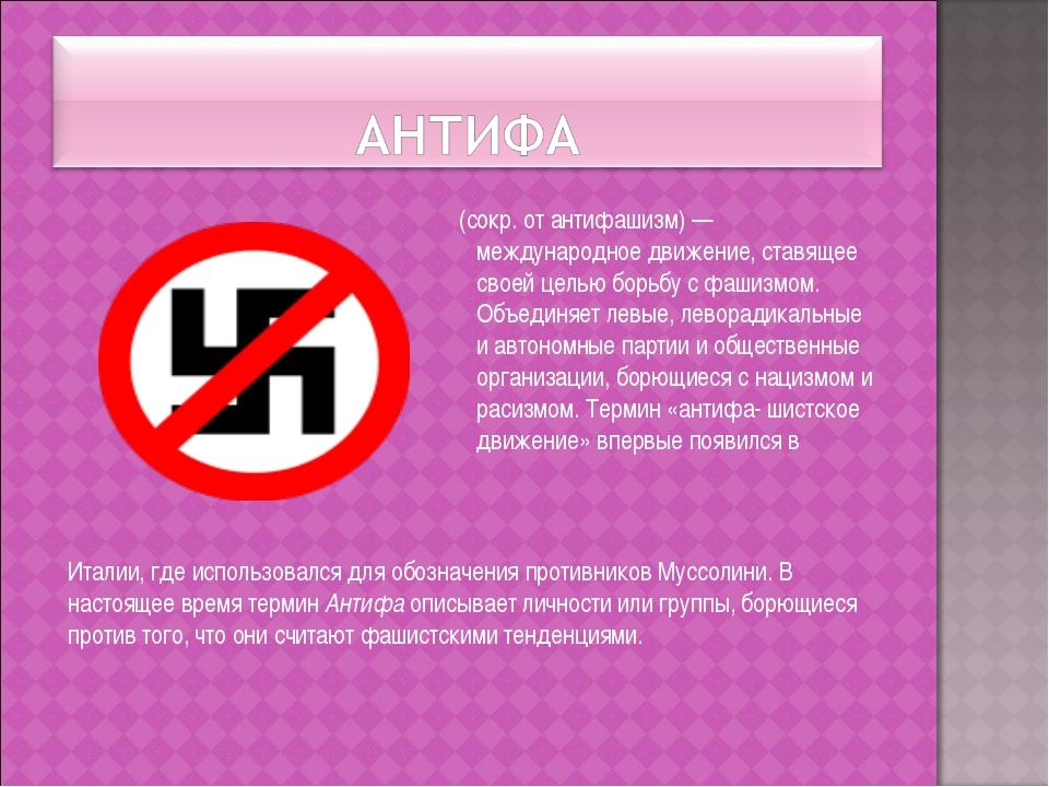 (сокр. от антифашизм) —международное движение, ставящее своей целью борьбу с...