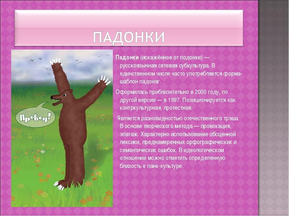 Падонки (искажённое от подонки) — русскоязычная сетевая субкультура. В единс...