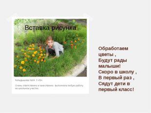 Обработаем цветы , Будут рады малыши! Скоро в школу , В первый раз , Сядут де