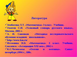 Литература Зембатова Л.Т. «Математика» 3 класс. Учебник. Ожегов С.И. «Толков