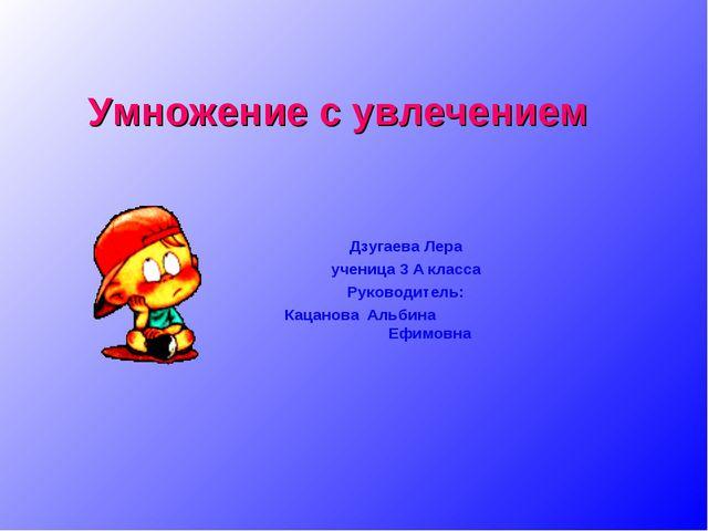 Дзугаева Лера ученица 3 А класса Руководитель: Кацанова Альбина Ефимовна Умно...