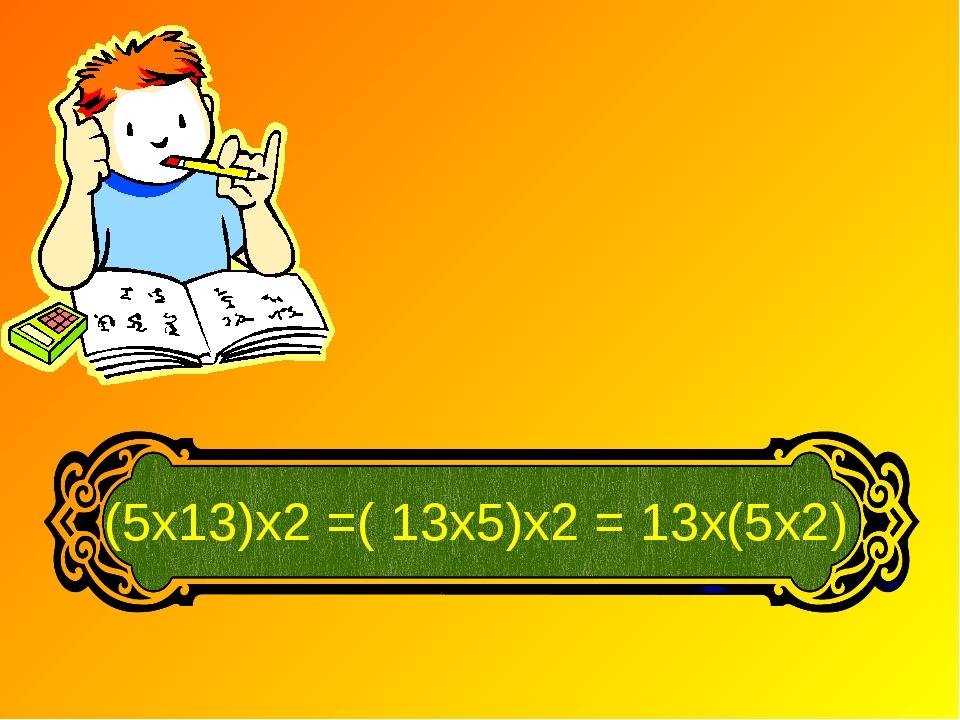 (5х13)х2 =( 13х5)х2 = 13х(5х2)