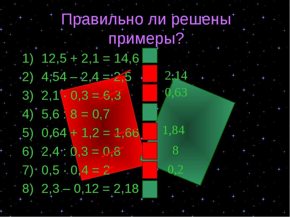 Правильно ли решены примеры? 12,5 + 2,1 = 14,6 4,54 – 2,4 = 2,5 2,1 ∙ 0,3 = 6...