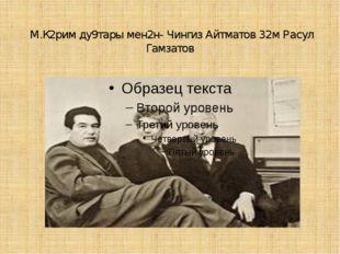 М.К2рим ду9тары мен2н- Чингиз Айтматов 32м Расул Гамзатов