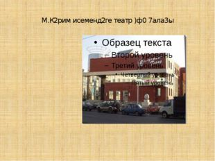 М.К2рим исеменд2ге театр )ф0 7ала3ы