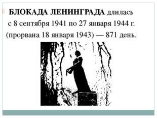 БЛОКАДА ЛЕНИНГРАДА длилась с 8 сентября 1941 по 27 января 1944 г. (прорвана 1