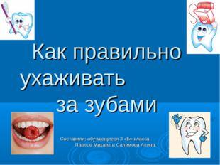 Как правильно ухаживать за зубами Составили: обучающиеся 3 «Б» класса Павлов