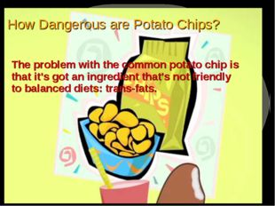 How Dangerous are Potato Chips? The problem with the common potato chip is th