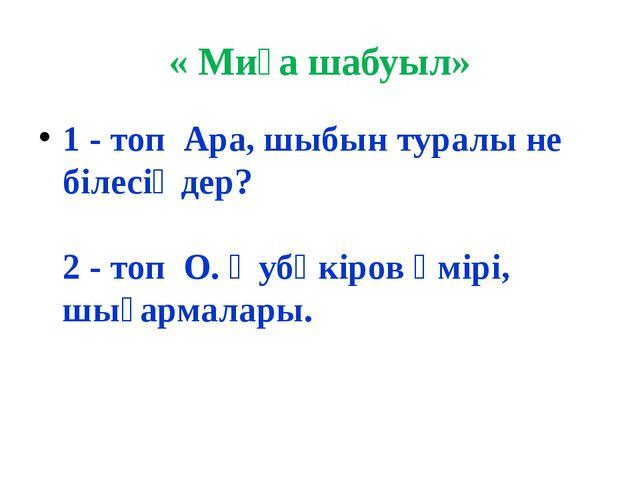 « Миға шабуыл» 1 - топ Ара, шыбын туралы не білесіңдер? 2 - топ О. Әубәкіров...