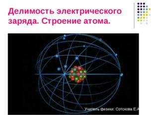 Делимость электрического заряда. Строение атома. Учитель физики: Сотскова Е.А.