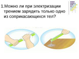 1.Можно ли при электризации трением зарядить только одно из соприкасающихся т