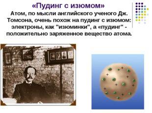 «Пудинг с изюмом» Атом, по мысли английского ученого Дж. Томсона, очень похож