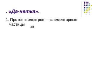 . «Да-нетка». 1. Протон и электрон — элементарные частицы