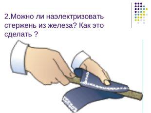 2.Можно ли наэлектризовать стержень из железа? Как это сделать ?