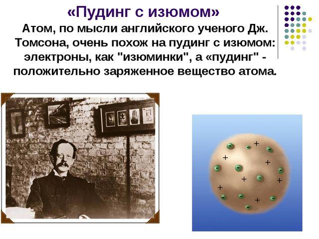 «Пудинг с изюмом» Атом, по мысли английского ученого Дж. Томсона, очень похож...