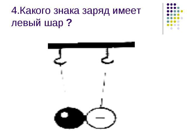 4.Какого знака заряд имеет левый шар ?