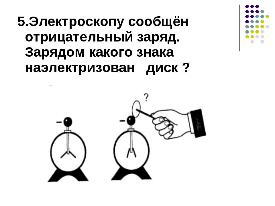 5.Электроскопу сообщён отрицательный заряд. Зарядом какого знака наэлектризо...