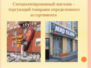 Специализированный магазин - торгующий товарами определенного ассортимента