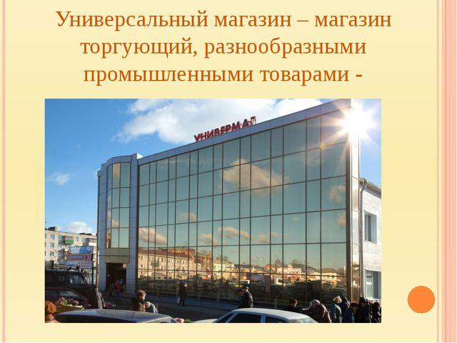 Универсальный магазин – магазин торгующий, разнообразными промышленными товар...