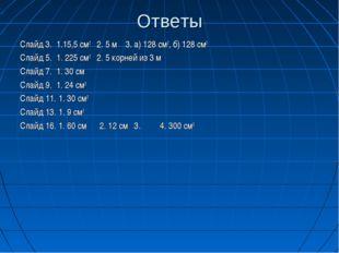 Ответы Слайд 3. 1.15,5 см2 2. 5 м 3. а) 128 см2, б) 128 см2 Слайд 5. 1. 225 с