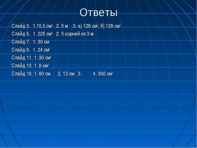 Ответы Слайд 3. 1.15,5 см2 2. 5 м 3. а) 128 см2, б) 128 см2 Слайд 5. 1. 225 с...
