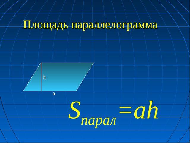 Площадь параллелограмма h a Sпарал=ah