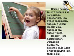 Самое важное то, что ребенок, а не учитель, определяет, что будет содержать
